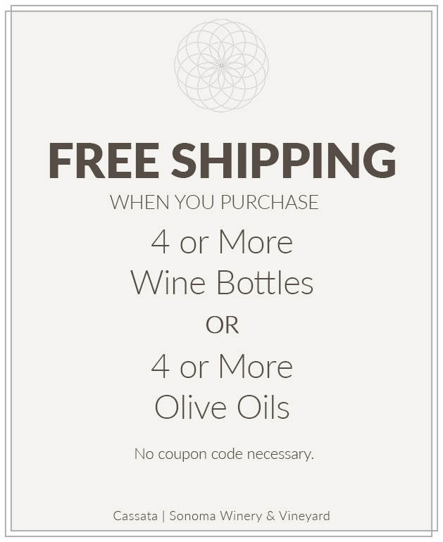 Purchases of 4 or more wine bottles and 4 or more olive oils qualify for free shipping at shop.cassatasonoma.com